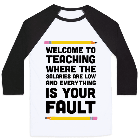 Welcome To Teaching Where The Salaries Are Low And Everything Is Your Fault Baseball Tee