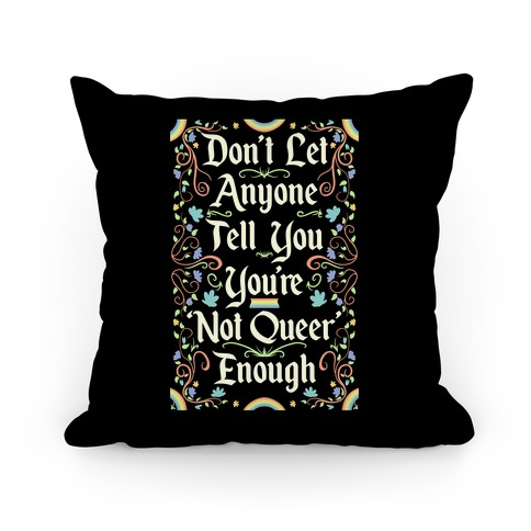 Don't Let Anyone Tell You You're Not Queer Enough Pillow