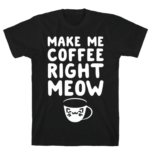 Make Me Coffee Right Meow White Print Mens T-Shirt