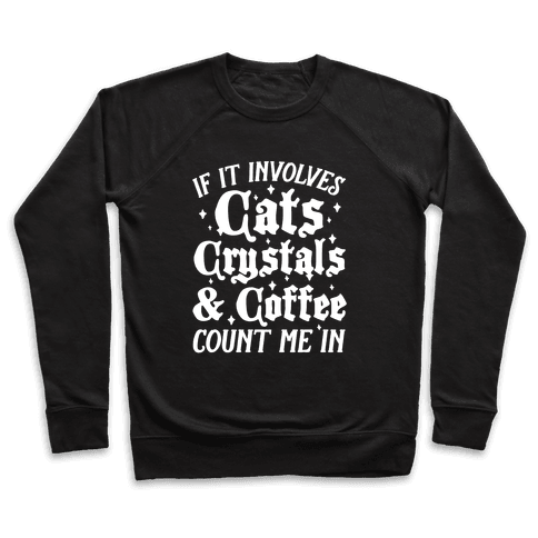 If It Involves Cats, Crystals and Coffee Count Me In Pullover