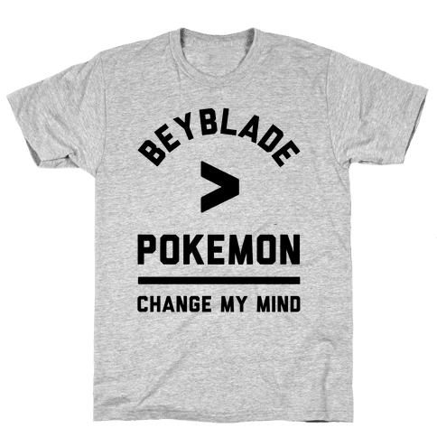 Beyblade is Better Than Pokemon Change My Mind Mens T-Shirt