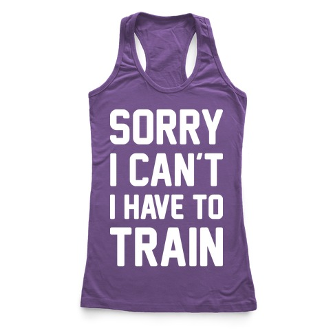 Sorry I Can't I Have To Train (White) Racerback Tank Top