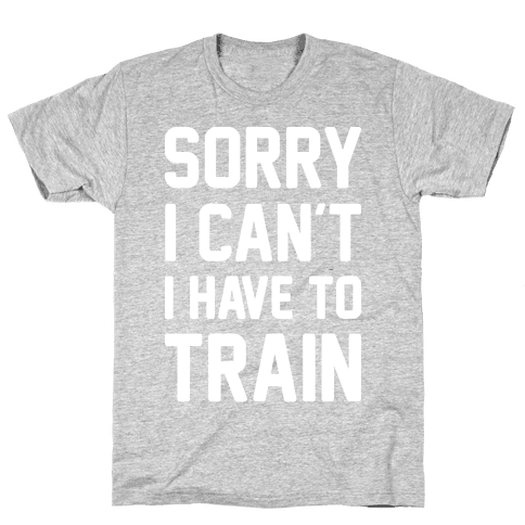 Sorry I Can't I Have To Train (White) Mens T-Shirt