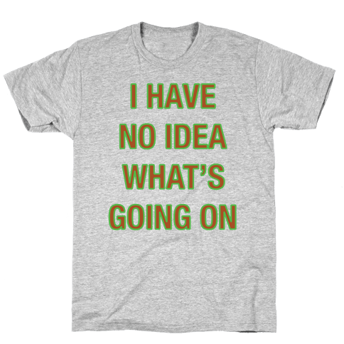 I Have No Idea What's Going On  Mens T-Shirt