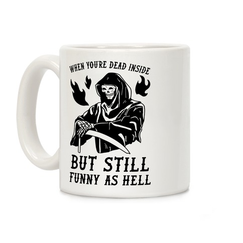 When You're Dead Inside But Still Funny As Hell Coffee Mug