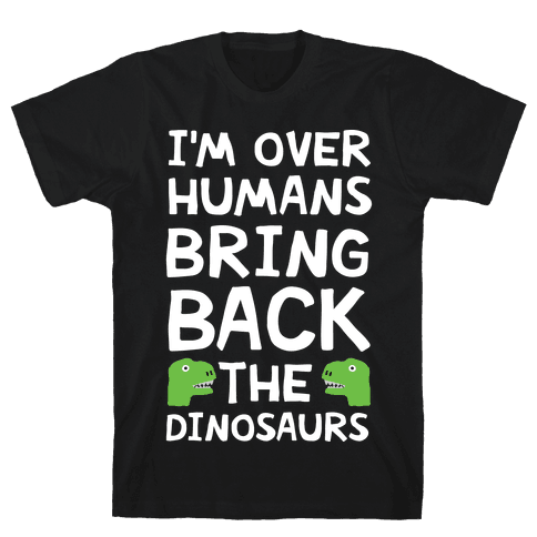 I'm Over Humans Bring Back The Dinosaurs Mens T-Shirt