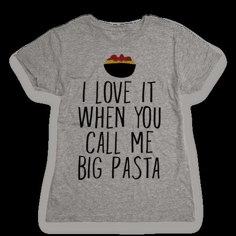 I Love It When You Call Me Big Pasta Womens T-Shirt