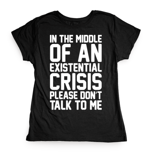In The Middle Of An Existential Crisis Please Don't Talk To Me White Print  Womens T-Shirt