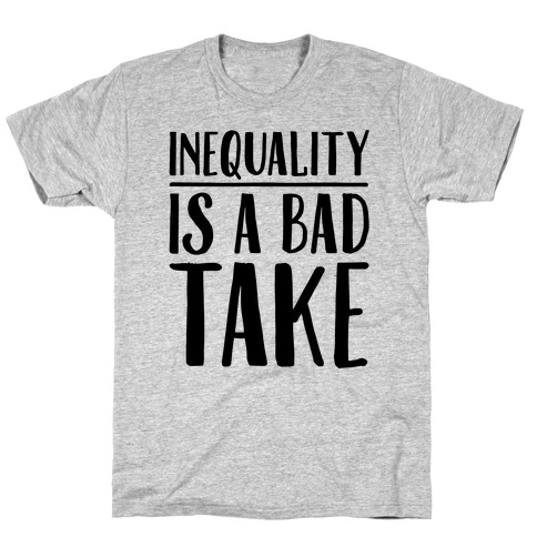 Inequality Is A Bad Take T-Shirt
