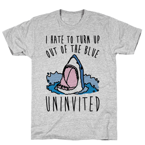 I Hate To Turn Up Out of The Blue Uninvited Parody Mens T-Shirt