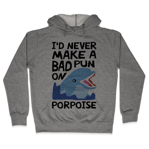 I'd Never Make A Bad Pun On Porpoise Hooded Sweatshirt