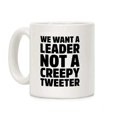 We Want A Leader Not A Creepy Tweeter Coffee Mug