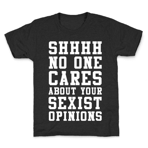 Shhhh No One Cares About Your Sexist Opinions Kids T-Shirt