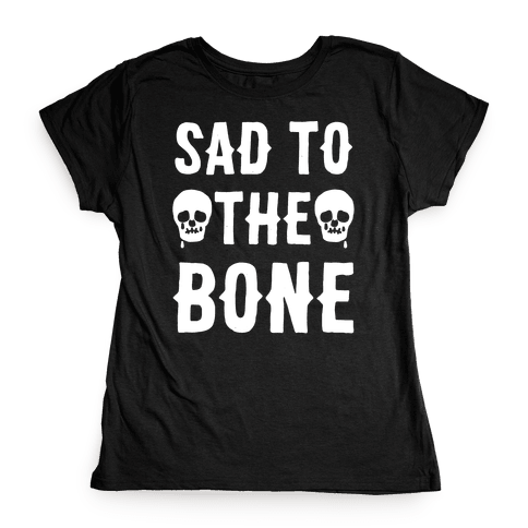 Sad To The Bone White Print Womens T-Shirt