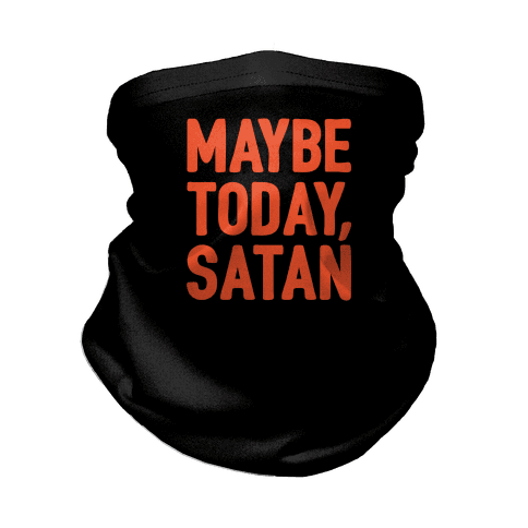 Maybe Today Satan Parody  Neck Gaiter
