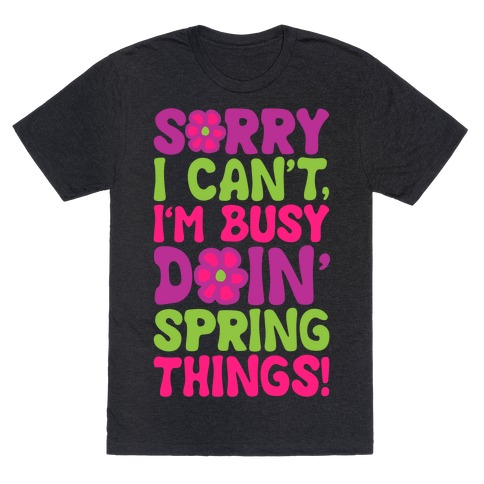 Sorry I Cant't I'm Busy Doin' Spring Things White Print T-Shirt