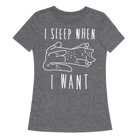 I Sleep When I Want Womens T-Shirt