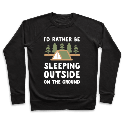 I'd Rather Be Sleeping Outside On The Ground Pullover