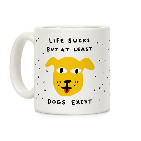 Life Sucks But At Least Dogs Exist Coffee Mug