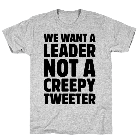 We Want A Leader Not A Creepy Tweeter Mens T-Shirt