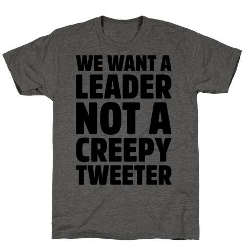 We Want A Leader Not A Creepy Tweeter T-Shirt