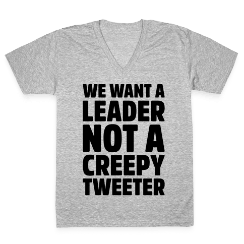 We Want A Leader Not A Creepy Tweeter V-Neck Tee Shirt