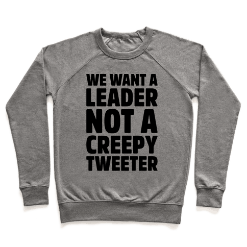 We Want A Leader Not A Creepy Tweeter Pullover
