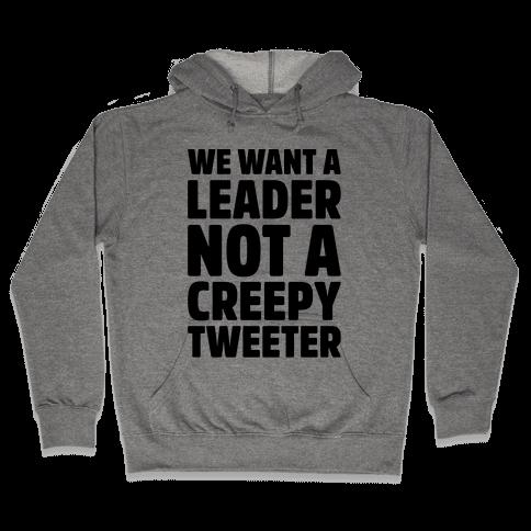 We Want A Leader Not A Creepy Tweeter Hooded Sweatshirt