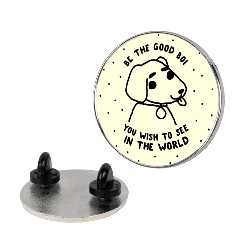 Be the Good Boi You Wish to See in the World Pin