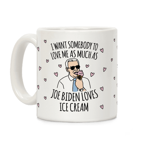 I Want Somebody To Love Me As Much As Joe Biden Loves Ice Cream Coffee Mug