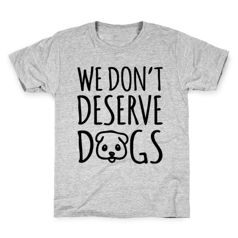 We Don't Deserve Dogs Kids T-Shirt