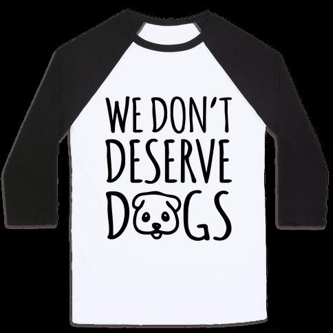 We Don't Deserve Dogs Baseball Tee