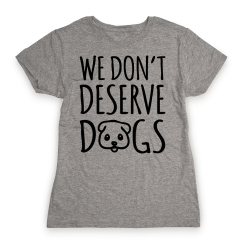 We Don't Deserve Dogs Womens T-Shirt