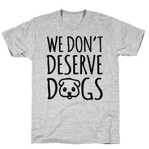 We Don't Deserve Dogs Mens T-Shirt