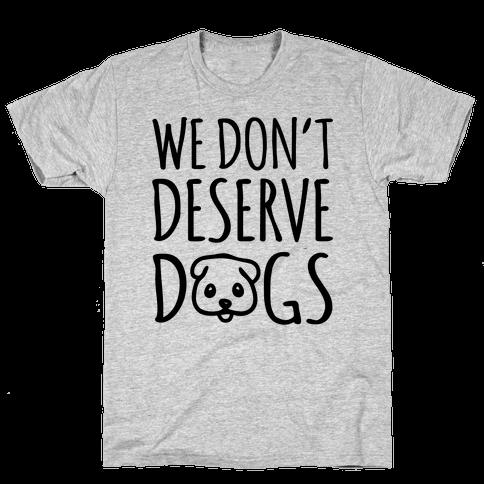 We Don't Deserve Dogs Mens T-Shirt