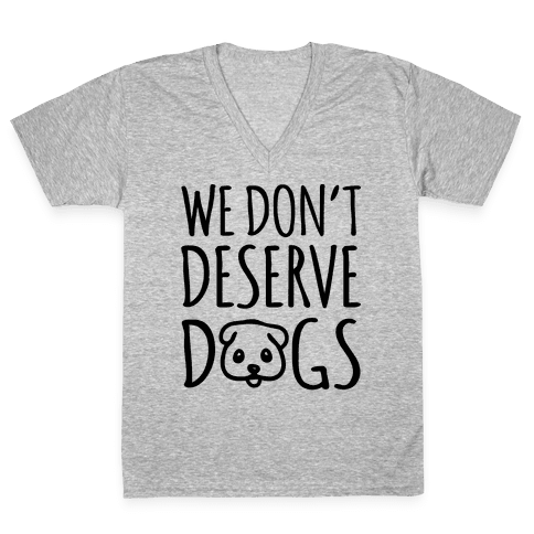 We Don't Deserve Dogs V-Neck Tee Shirt