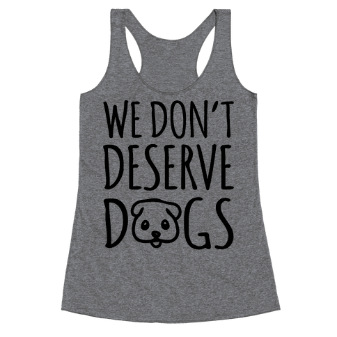 We Don't Deserve Dogs Racerback Tank Top
