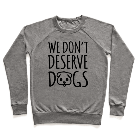 We Don't Deserve Dogs Pullover