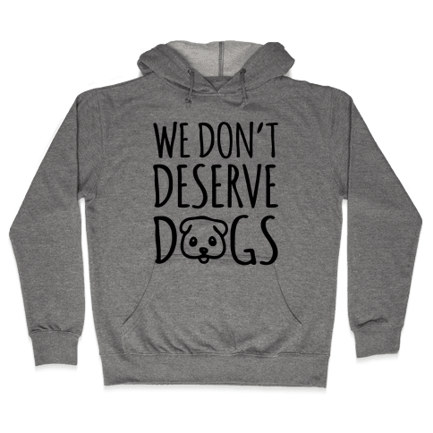 We Don't Deserve Dogs Hooded Sweatshirt