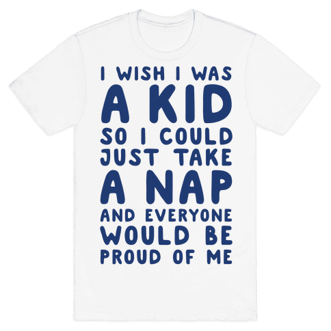 I Wish I was a Kid So I Could Just Take a Nap and Everyone Would Be Proud of Me Mens T-Shirt