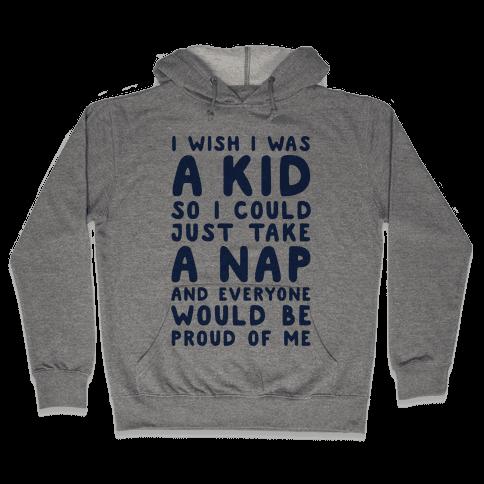 I Wish I was a Kid So I Could Just Take a Nap and Everyone Would Be Proud of Me Hooded Sweatshirt