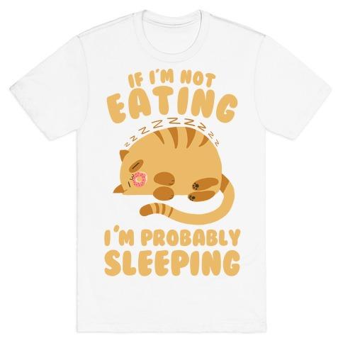 If I'm Not Eating, I'm Probably Sleeping T-Shirt