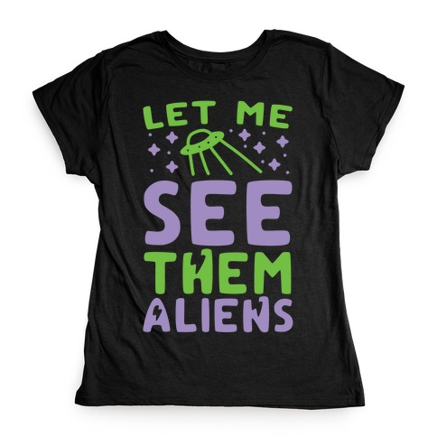 Let Me See Them Aliens Womens T-Shirt