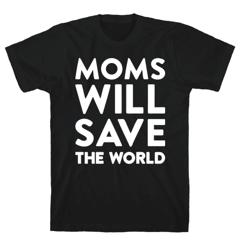 Moms Will Save The World Mens T-Shirt