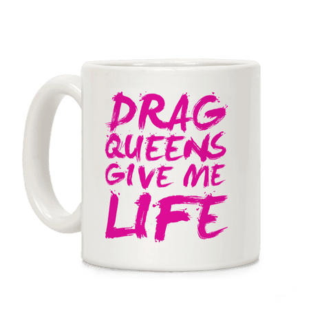 Drag Queens Give Me Life Coffee Mug