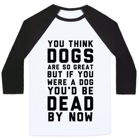 You Think Dogs Are So Great Baseball Tee