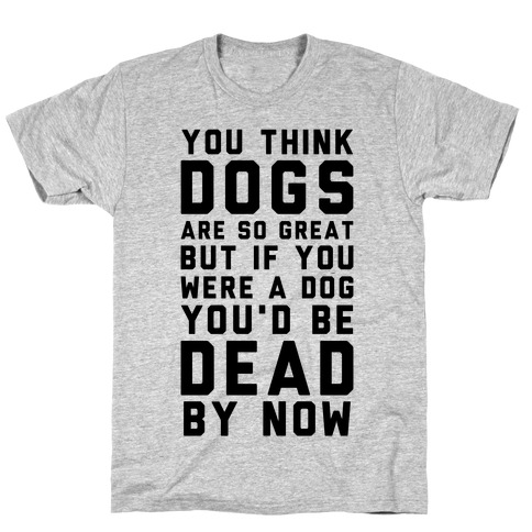 You Think Dogs Are So Great T-Shirt