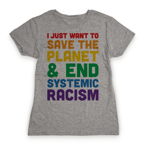 I Just Want To Save The Planet & End Systemic Racism Womens T-Shirt
