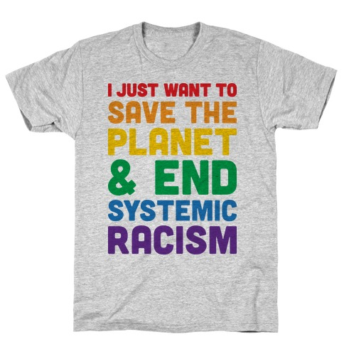 I Just Want To Save The Planet & End Systemic Racism T-Shirt