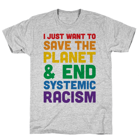 I Just Want To Save The Planet & End Systemic Racism Mens T-Shirt